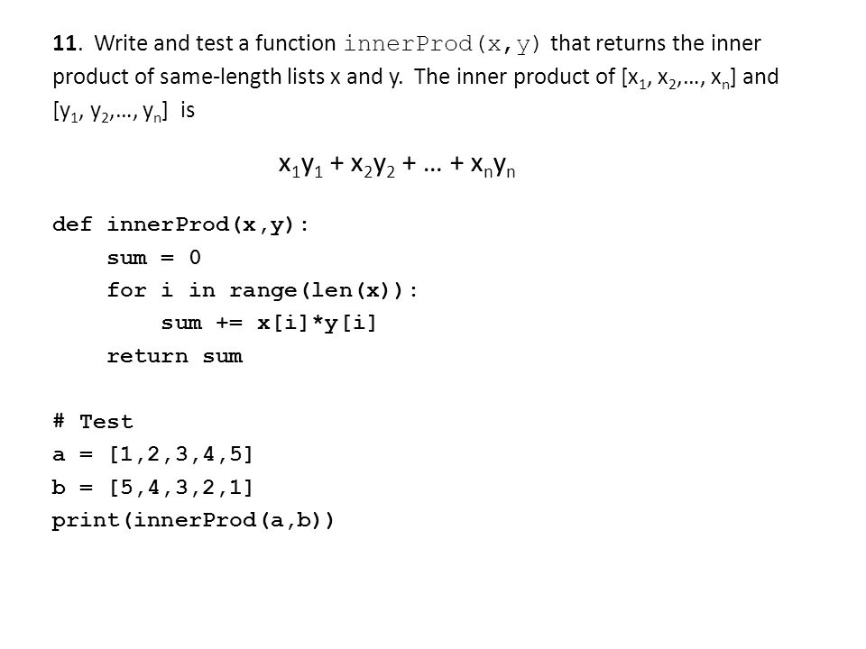 11. Write and test a function innerProd(x,y) that returns the inner product of same-length lists x and y. The inner product of [x1, x2,…, xn] and [y1, y2,…, yn] is